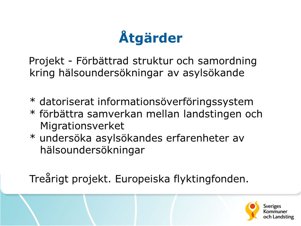 Åtgärder Projekt - Förbättrad struktur och samordning kring hälsoundersökningar av asylsökande * datoriserat informationsöverföringssystem * förbättra samverkan mellan landstingen och Migrationsverket * undersöka asylsökandes erfarenheter av hälsoundersökningar Treårigt projekt.