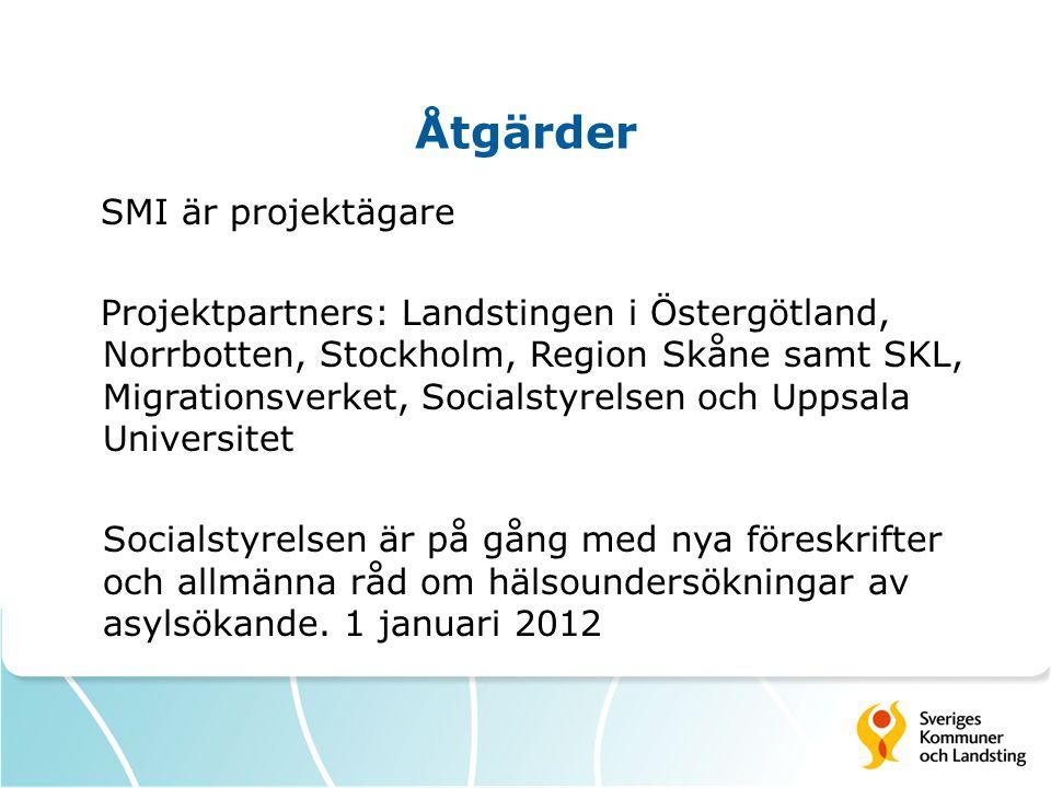 Åtgärder SMI är projektägare Projektpartners: Landstingen i Östergötland, Norrbotten, Stockholm, Region Skåne samt SKL, Migrationsverket, Socialstyrelsen och Uppsala Universitet Socialstyrelsen är på gång med nya föreskrifter och allmänna råd om hälsoundersökningar av asylsökande.