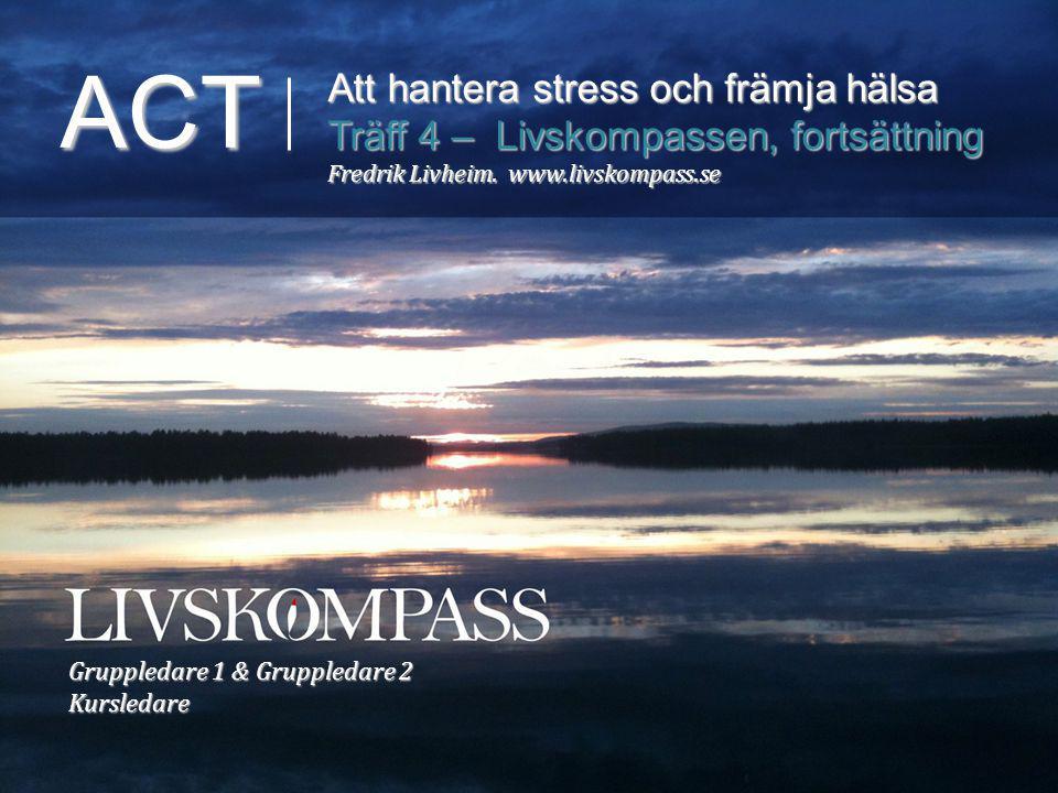 ACT Att hantera stress och främja hälsa Träff 4 – Livskompassen, fortsättning Fredrik Livheim. www.livskompass.se Gruppledare 1 & Gruppledare 2 Kursle