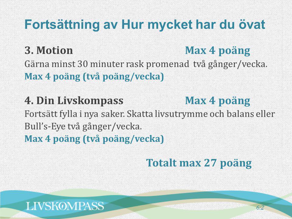 3. Motion Max 4 poäng Gärna minst 30 minuter rask promenad två gånger/vecka. Max 4 poäng (två poäng/vecka) 4. Din LivskompassMax 4 poäng Fortsätt fyll