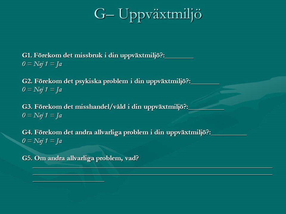 G– Uppväxtmiljö G1. Förekom det missbruk i din uppväxtmiljö?:________ 0 = Nej 1 = Ja G2. Förekom det psykiska problem i din uppväxtmiljö?:________ 0 =