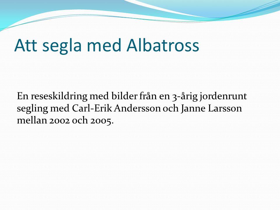 Att segla med Albatross En reseskildring med bilder från en 3-årig jordenrunt segling med Carl-Erik Andersson och Janne Larsson mellan 2002 och 2005.