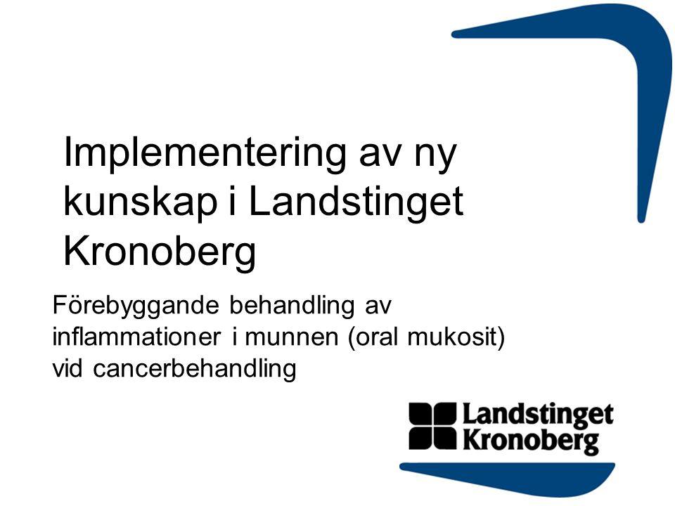 Implementering av ny kunskap i Landstinget Kronoberg Förebyggande behandling av inflammationer i munnen (oral mukosit) vid cancerbehandling