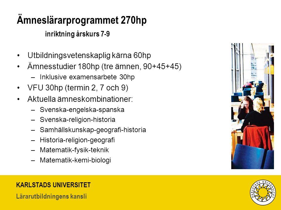 KARLSTADS UNIVERSITET Lärarutbildningens kansli Ämneslärarprogrammet 270hp inriktning årskurs 7-9 Utbildningsvetenskaplig kärna 60hp Ämnesstudier 180hp (tre ämnen, 90+45+45) –Inklusive examensarbete 30hp VFU 30hp (termin 2, 7 och 9) Aktuella ämneskombinationer: –Svenska-engelska-spanska –Svenska-religion-historia –Samhällskunskap-geografi-historia –Historia-religion-geografi –Matematik-fysik-teknik –Matematik-kemi-biologi
