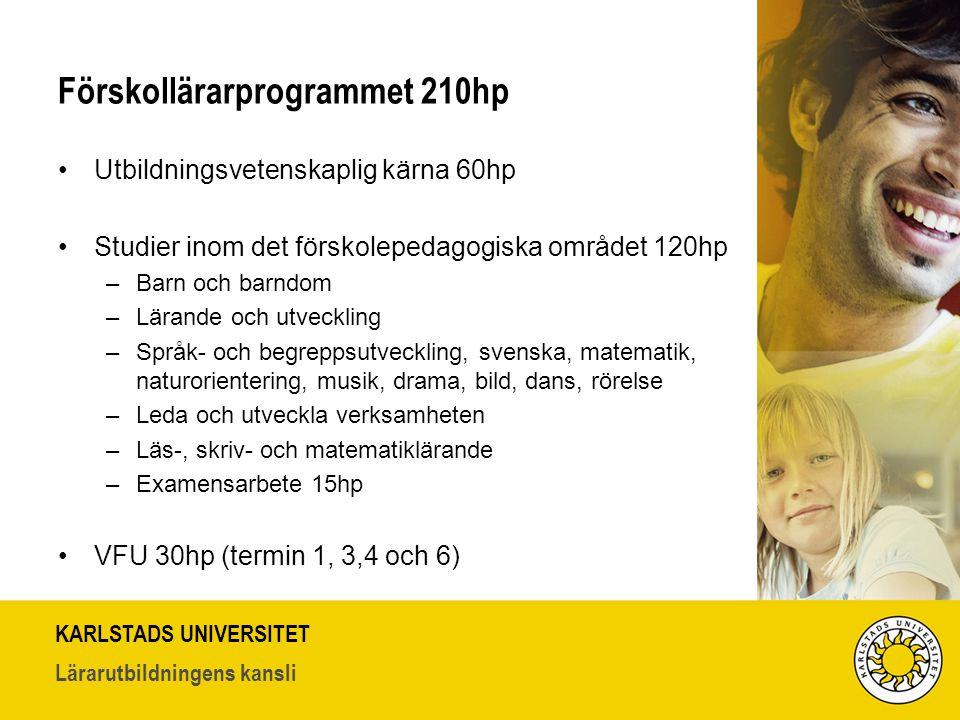 KARLSTADS UNIVERSITET Lärarutbildningens kansli Förskollärarprogrammet 210hp Utbildningsvetenskaplig kärna 60hp Studier inom det förskolepedagogiska området 120hp –Barn och barndom –Lärande och utveckling –Språk- och begreppsutveckling, svenska, matematik, naturorientering, musik, drama, bild, dans, rörelse –Leda och utveckla verksamheten –Läs-, skriv- och matematiklärande –Examensarbete 15hp VFU 30hp (termin 1, 3,4 och 6)