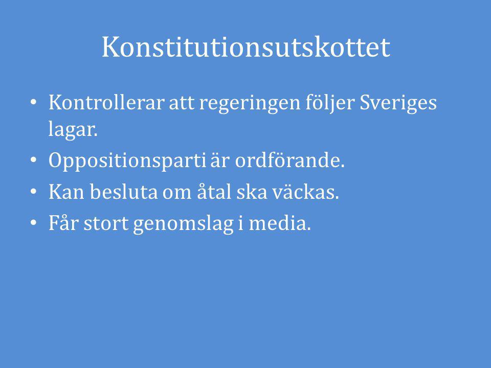 Konstitutionsutskottet Kontrollerar att regeringen följer Sveriges lagar. Oppositionsparti är ordförande. Kan besluta om åtal ska väckas. Får stort ge