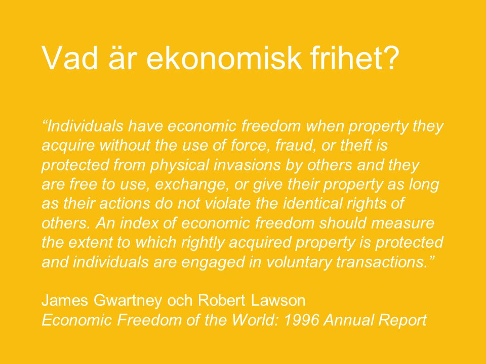"Vad är ekonomisk frihet? ""Individuals have economic freedom when property they acquire without the use of force, fraud, or theft is protected from phy"