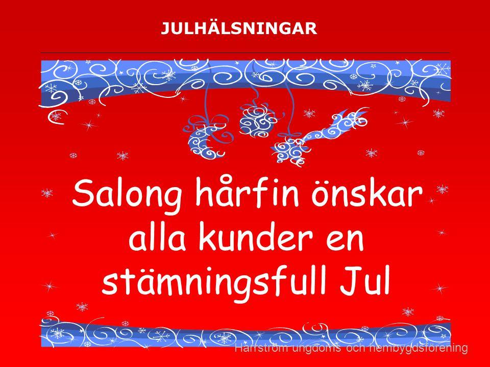 JULHÄLSNINGAR Salong hårfin önskar alla kunder en stämningsfull Jul Harrström ungdoms och hembygdsförening