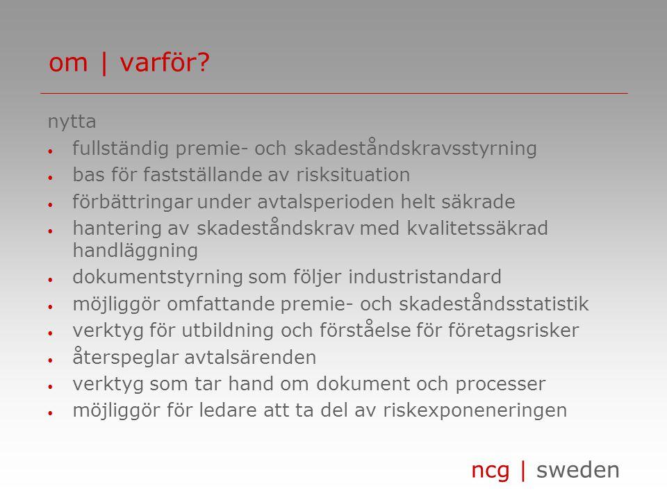 ncg | sweden nytta fullständig premie- och skadeståndskravsstyrning bas för fastställande av risksituation förbättringar under avtalsperioden helt säkrade hantering av skadeståndskrav med kvalitetssäkrad handläggning dokumentstyrning som följer industristandard möjliggör omfattande premie- och skadeståndsstatistik verktyg för utbildning och förståelse för företagsrisker återspeglar avtalsärenden verktyg som tar hand om dokument och processer möjliggör för ledare att ta del av riskexponeneringen om | varför