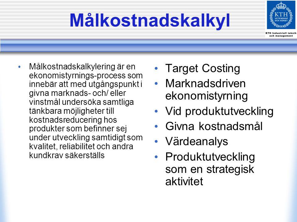 Målkostnadskalkyl Målkostnadskalkylering är en ekonomistyrnings-process som innebär att med utgångspunkt i givna marknads- och/ eller vinstmål undersöka samtliga tänkbara möjligheter till kostnadsreducering hos produkter som befinner sej under utveckling samtidigt som kvalitet, reliabilitet och andra kundkrav säkerställs Target Costing Marknadsdriven ekonomistyrning Vid produktutveckling Givna kostnadsmål Värdeanalys Produktutveckling som en strategisk aktivitet