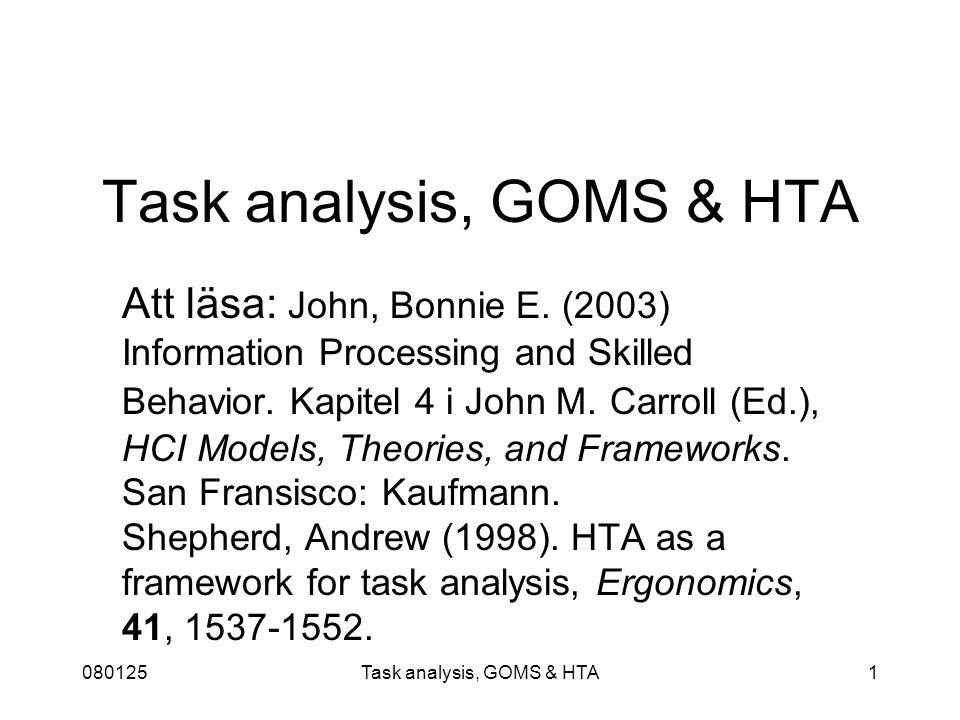 080125Task analysis, GOMS & HTA12 HTA: Olika typer av planer Bestämda sekvenser Händelseinitierade (cued) Villkorligt bestämda sekvenser (gör 1 endast om …) Val (gör 1 eller 2) Cykler (gör 1-n upprepade gånger) Tidsdelade (parallella) Godtyckliga