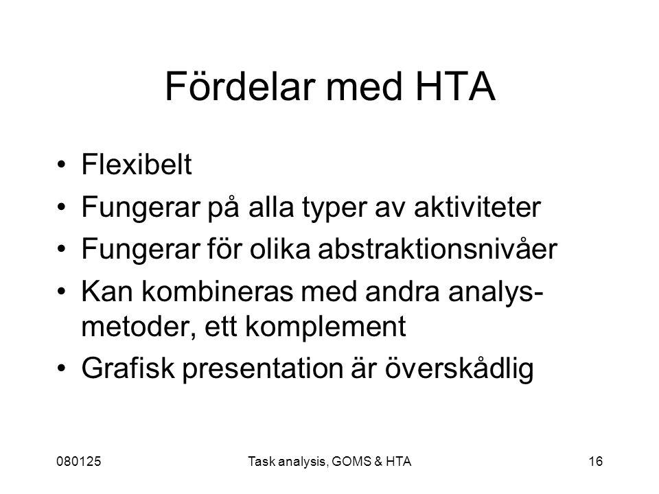 080125Task analysis, GOMS & HTA16 Fördelar med HTA Flexibelt Fungerar på alla typer av aktiviteter Fungerar för olika abstraktionsnivåer Kan kombineras med andra analys- metoder, ett komplement Grafisk presentation är överskådlig