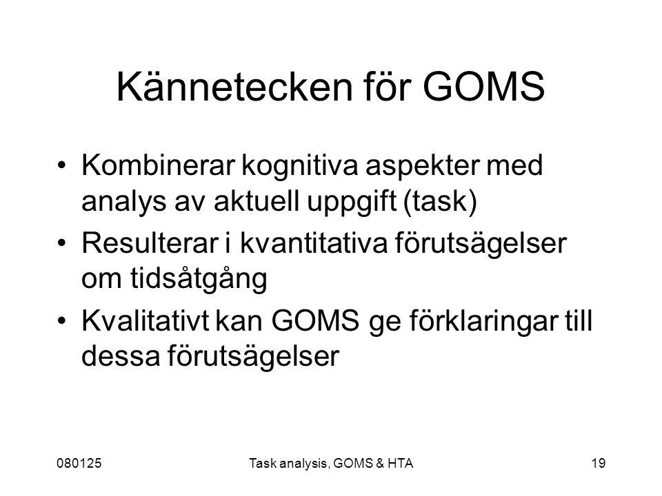 080125Task analysis, GOMS & HTA19 Kännetecken för GOMS Kombinerar kognitiva aspekter med analys av aktuell uppgift (task) Resulterar i kvantitativa förutsägelser om tidsåtgång Kvalitativt kan GOMS ge förklaringar till dessa förutsägelser
