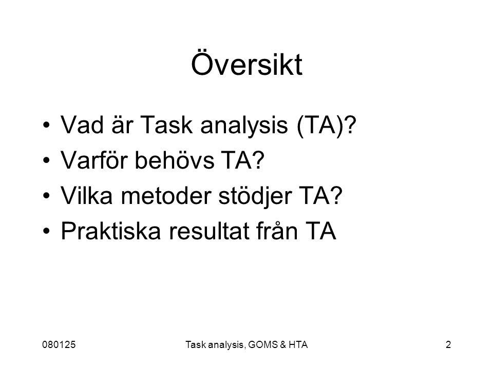 080125Task analysis, GOMS & HTA23 Keystroke Level Model - KLM Den enklaste bland GOMS-teknikerna, seriell modell Utgår från en redan specificerad metod, medan andra GOMS-tekniker förutsäger metoden Använder tidsuppskattningar av knapptryckningar för att beräkna sammanlagd tid för en viss metod, antingen uppskattningar man hittar i tidigare studier eller egna mätningar Kvantitativt ger metoden den sammanlagda tiden för metoden Kvalitativt kan man t ex se mönster i interaktionen som kanske kan förkortas eller förenklas