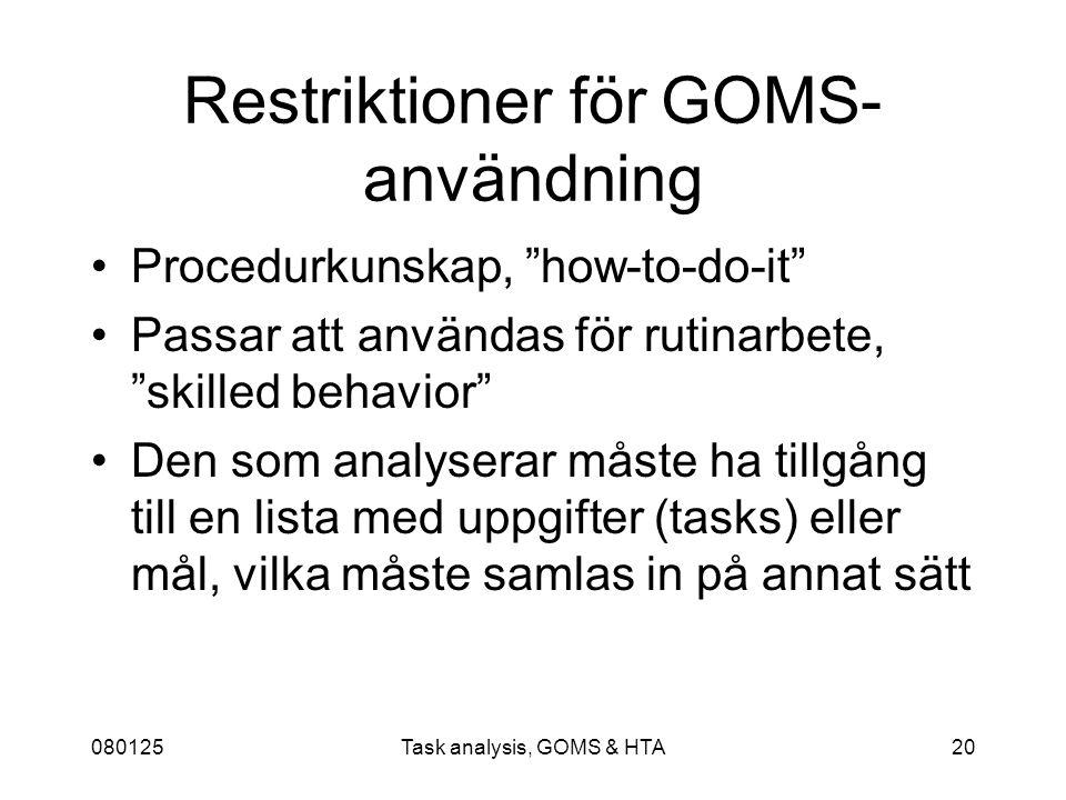 080125Task analysis, GOMS & HTA20 Restriktioner för GOMS- användning Procedurkunskap, how-to-do-it Passar att användas för rutinarbete, skilled behavior Den som analyserar måste ha tillgång till en lista med uppgifter (tasks) eller mål, vilka måste samlas in på annat sätt