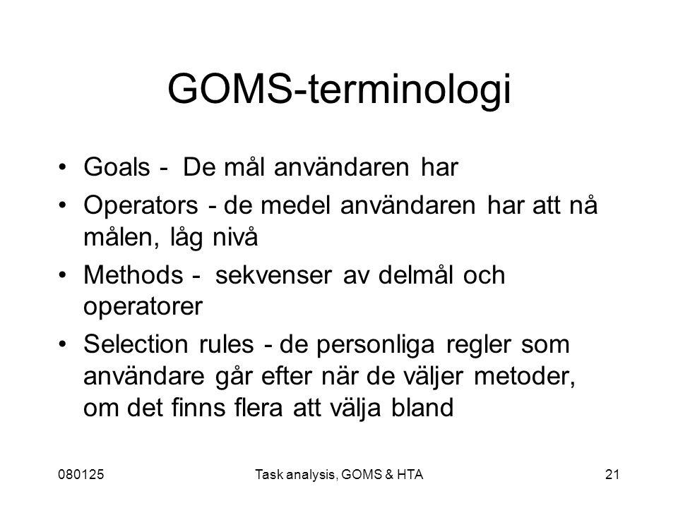 080125Task analysis, GOMS & HTA21 GOMS-terminologi Goals - De mål användaren har Operators - de medel användaren har att nå målen, låg nivå Methods - sekvenser av delmål och operatorer Selection rules - de personliga regler som användare går efter när de väljer metoder, om det finns flera att välja bland