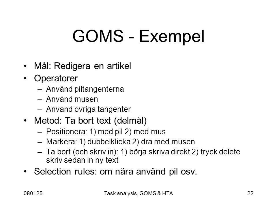 080125Task analysis, GOMS & HTA22 GOMS - Exempel Mål: Redigera en artikel Operatorer –Använd piltangenterna –Använd musen –Använd övriga tangenter Metod: Ta bort text (delmål) –Positionera: 1) med pil 2) med mus –Markera: 1) dubbelklicka 2) dra med musen –Ta bort (och skriv in): 1) börja skriva direkt 2) tryck delete skriv sedan in ny text Selection rules: om nära använd pil osv.