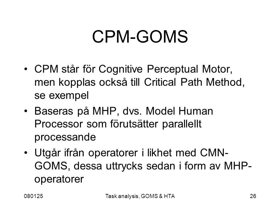 080125Task analysis, GOMS & HTA26 CPM-GOMS CPM står för Cognitive Perceptual Motor, men kopplas också till Critical Path Method, se exempel Baseras på MHP, dvs.