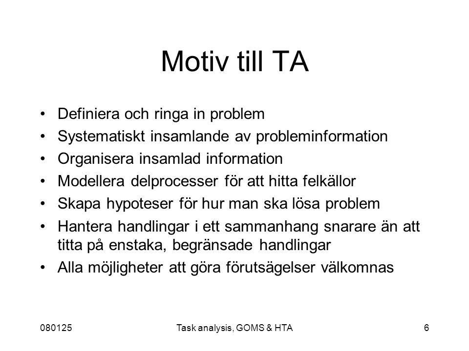 080125Task analysis, GOMS & HTA6 Motiv till TA Definiera och ringa in problem Systematiskt insamlande av probleminformation Organisera insamlad information Modellera delprocesser för att hitta felkällor Skapa hypoteser för hur man ska lösa problem Hantera handlingar i ett sammanhang snarare än att titta på enstaka, begränsade handlingar Alla möjligheter att göra förutsägelser välkomnas
