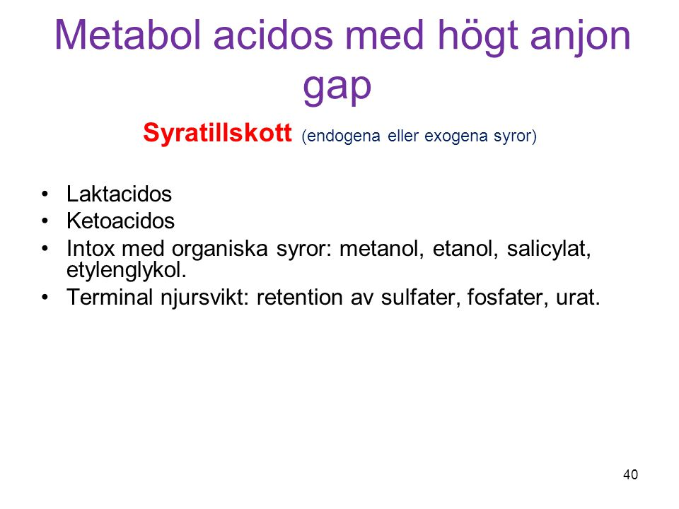 Metabol acidos med högt anjon gap Syratillskott (endogena eller exogena syror) Laktacidos Ketoacidos Intox med organiska syror: metanol, etanol, salic