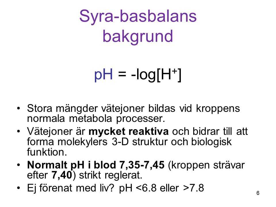 Syra-basbalans bakgrund pH = -log[H + ] Stora mängder vätejoner bildas vid kroppens normala metabola processer. Vätejoner är mycket reaktiva och bidra