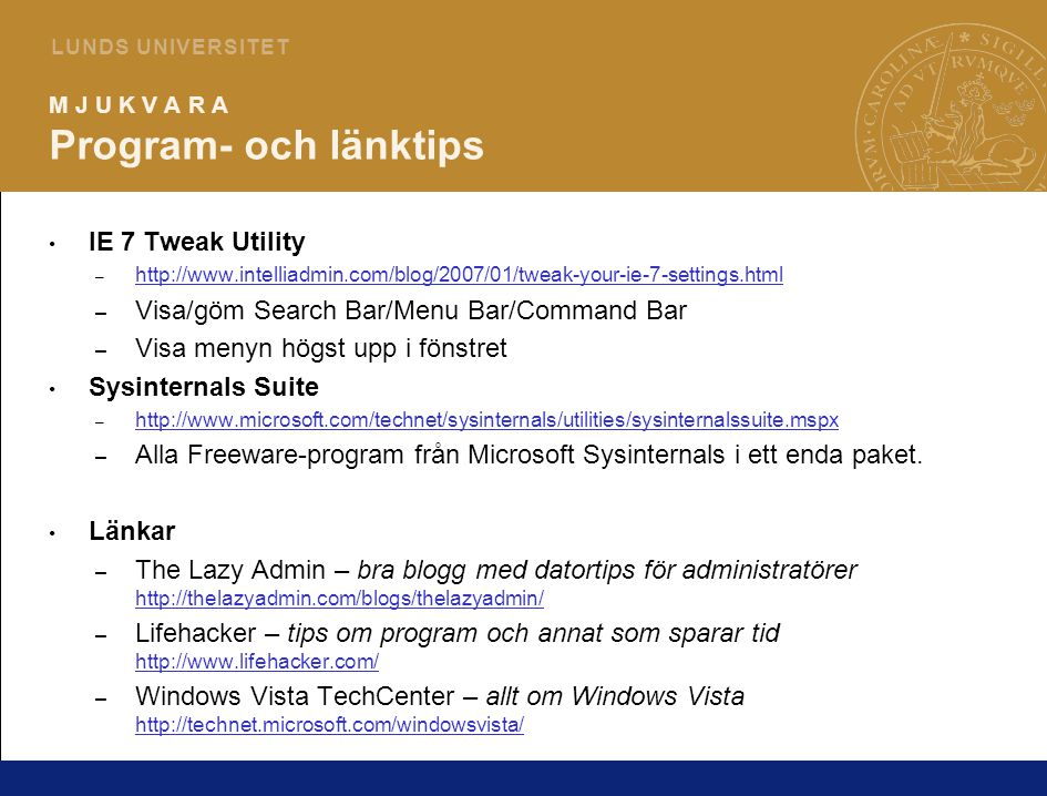 10 L U N D S U N I V E R S I T E T M J U K V A R A Program- och länktips IE 7 Tweak Utility – http://www.intelliadmin.com/blog/2007/01/tweak-your-ie-7-settings.html http://www.intelliadmin.com/blog/2007/01/tweak-your-ie-7-settings.html – Visa/göm Search Bar/Menu Bar/Command Bar – Visa menyn högst upp i fönstret Sysinternals Suite – http://www.microsoft.com/technet/sysinternals/utilities/sysinternalssuite.mspx http://www.microsoft.com/technet/sysinternals/utilities/sysinternalssuite.mspx – Alla Freeware-program från Microsoft Sysinternals i ett enda paket.