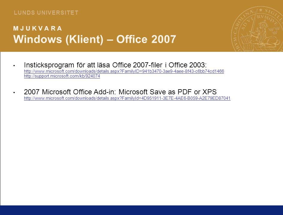 6 L U N D S U N I V E R S I T E T M J U K V A R A Windows (Klient) – Office 2007 Insticksprogram för att läsa Office 2007-filer i Office 2003: http://www.microsoft.com/downloads/details.aspx FamilyID=941b3470-3ae9-4aee-8f43-c6bb74cd1466 http://support.microsoft.com/kb/924074 http://www.microsoft.com/downloads/details.aspx FamilyID=941b3470-3ae9-4aee-8f43-c6bb74cd1466 http://support.microsoft.com/kb/924074 2007 Microsoft Office Add-in: Microsoft Save as PDF or XPS http://www.microsoft.com/downloads/details.aspx FamilyId=4D951911-3E7E-4AE6-B059-A2E79ED87041 http://www.microsoft.com/downloads/details.aspx FamilyId=4D951911-3E7E-4AE6-B059-A2E79ED87041