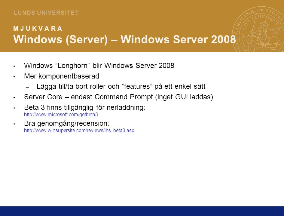 8 L U N D S U N I V E R S I T E T M J U K V A R A Windows (Server) – Windows Server 2008 Windows Longhorn blir Windows Server 2008 Mer komponentbaserad – Lägga till/ta bort roller och features på ett enkel sätt Server Core – endast Command Prompt (inget GUI laddas) Beta 3 finns tillgänglig för nerladdning: http://www.microsoft.com/getbeta3 http://www.microsoft.com/getbeta3 Bra genomgång/recension: http://www.winsupersite.com/reviews/lhs_beta3.asp http://www.winsupersite.com/reviews/lhs_beta3.asp