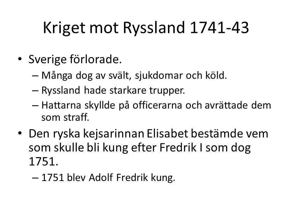 Kriget mot Ryssland 1741-43 Sverige förlorade. – Många dog av svält, sjukdomar och köld. – Ryssland hade starkare trupper. – Hattarna skyllde på offic