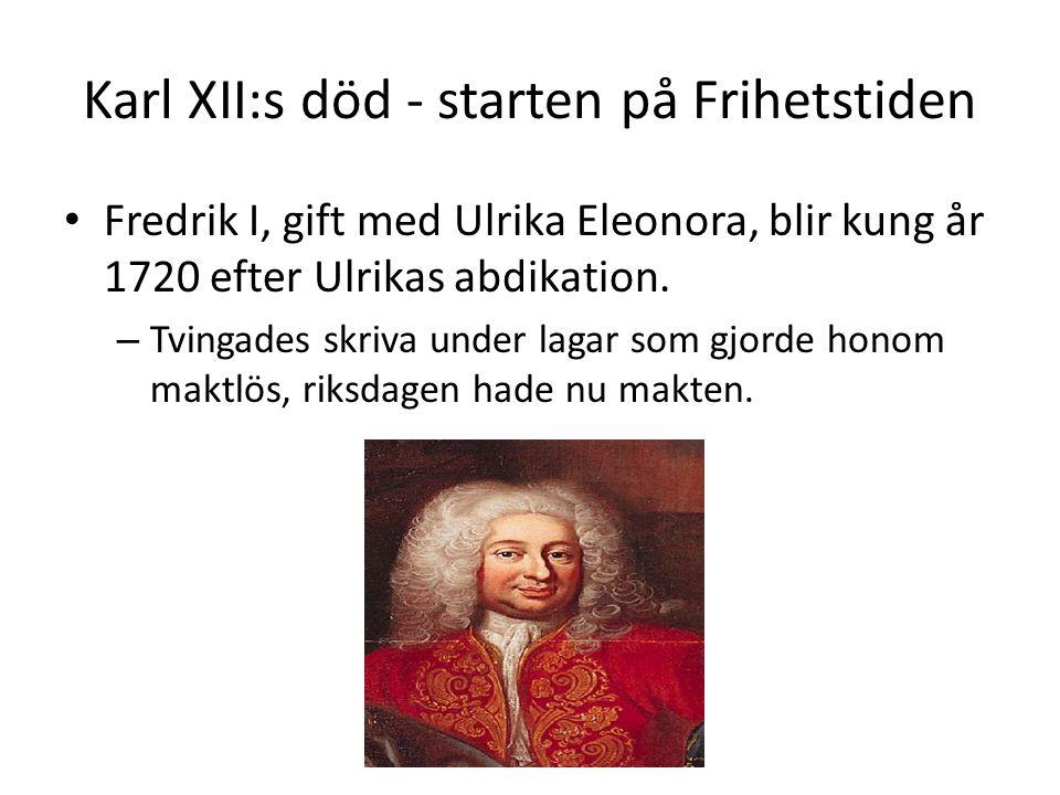 Karl XII:s död - starten på Frihetstiden Fredrik I, gift med Ulrika Eleonora, blir kung år 1720 efter Ulrikas abdikation. – Tvingades skriva under lag
