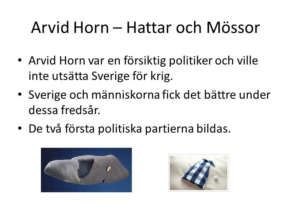 Arvid Horn – Hattar och Mössor Arvid Horn var en försiktig politiker och ville inte utsätta Sverige för krig. Sverige och människorna fick det bättre