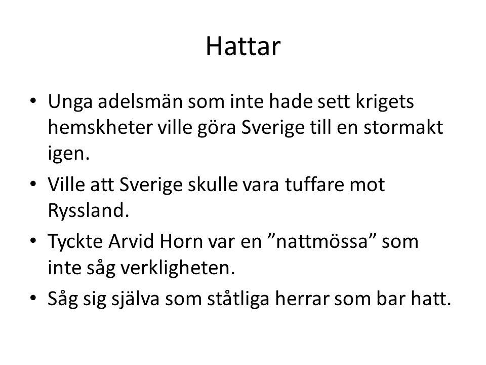 Hattar Unga adelsmän som inte hade sett krigets hemskheter ville göra Sverige till en stormakt igen. Ville att Sverige skulle vara tuffare mot Rysslan
