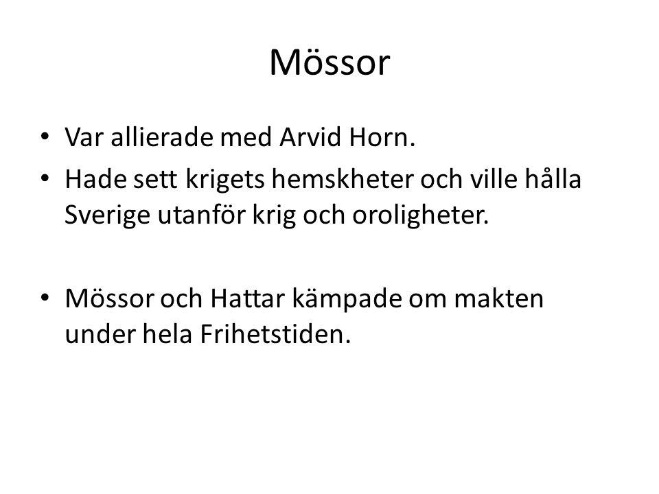 Mössor Var allierade med Arvid Horn. Hade sett krigets hemskheter och ville hålla Sverige utanför krig och oroligheter. Mössor och Hattar kämpade om m