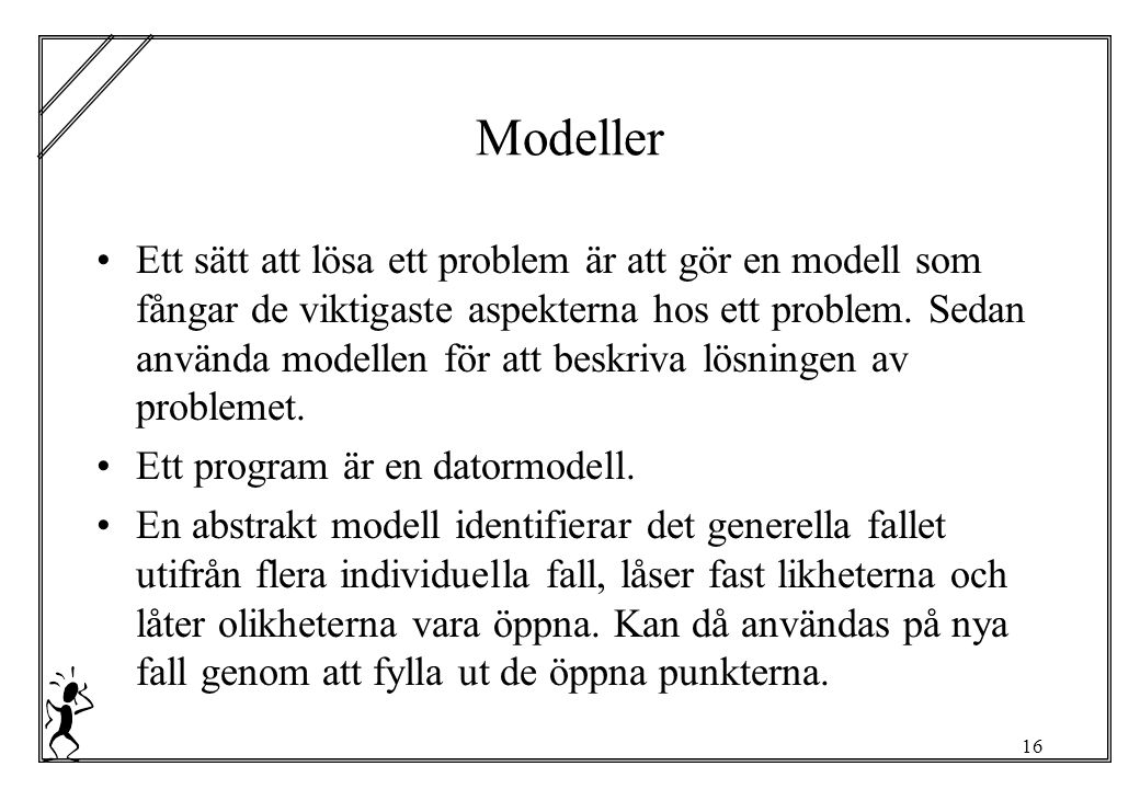 16 Modeller Ett sätt att lösa ett problem är att gör en modell som fångar de viktigaste aspekterna hos ett problem.