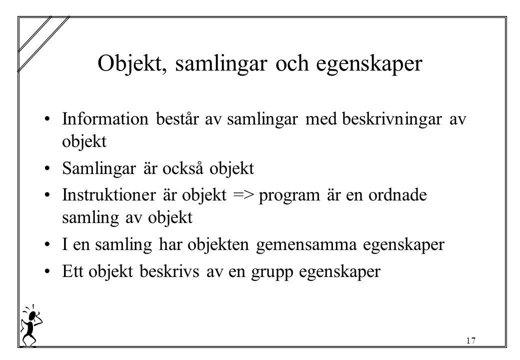 17 Objekt, samlingar och egenskaper Information består av samlingar med beskrivningar av objekt Samlingar är också objekt Instruktioner är objekt => program är en ordnade samling av objekt I en samling har objekten gemensamma egenskaper Ett objekt beskrivs av en grupp egenskaper