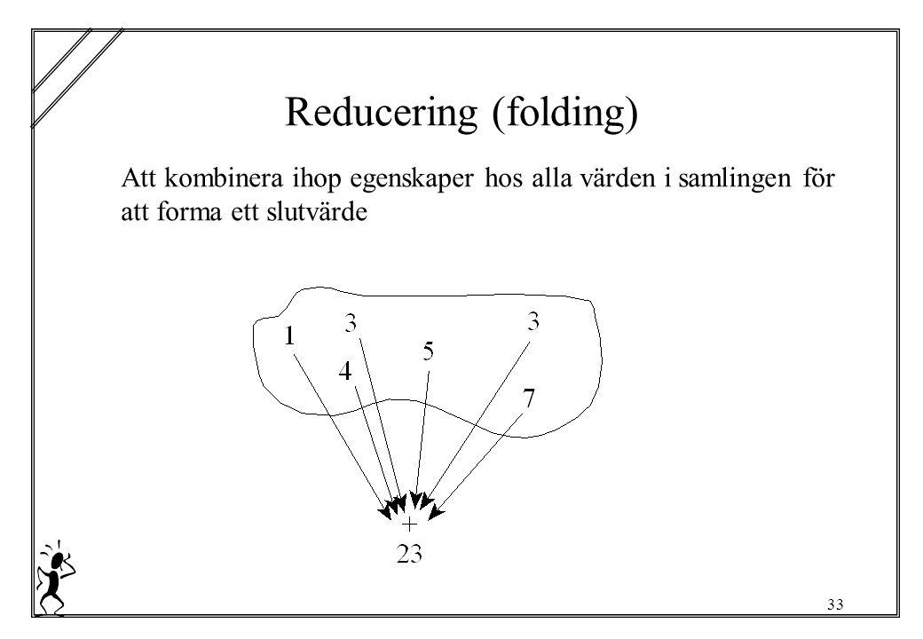 33 Reducering (folding) Att kombinera ihop egenskaper hos alla värden i samlingen för att forma ett slutvärde