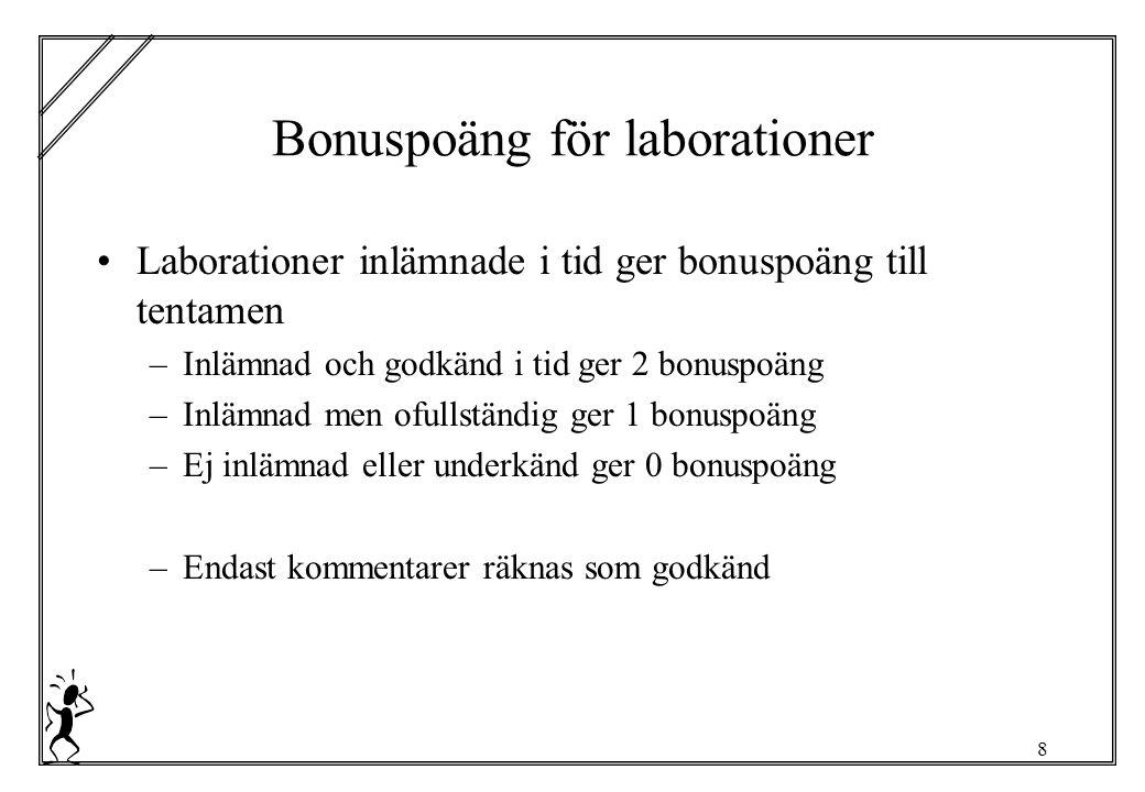 8 Bonuspoäng för laborationer Laborationer inlämnade i tid ger bonuspoäng till tentamen –Inlämnad och godkänd i tid ger 2 bonuspoäng –Inlämnad men ofullständig ger 1 bonuspoäng –Ej inlämnad eller underkänd ger 0 bonuspoäng –Endast kommentarer räknas som godkänd