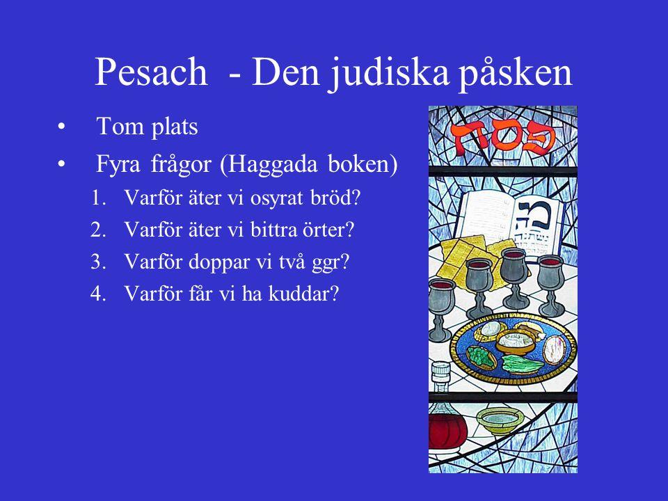 Pesach - Den judiska påsken Tom plats Fyra frågor (Haggada boken) 1.Varför äter vi osyrat bröd? 2.Varför äter vi bittra örter? 3.Varför doppar vi två