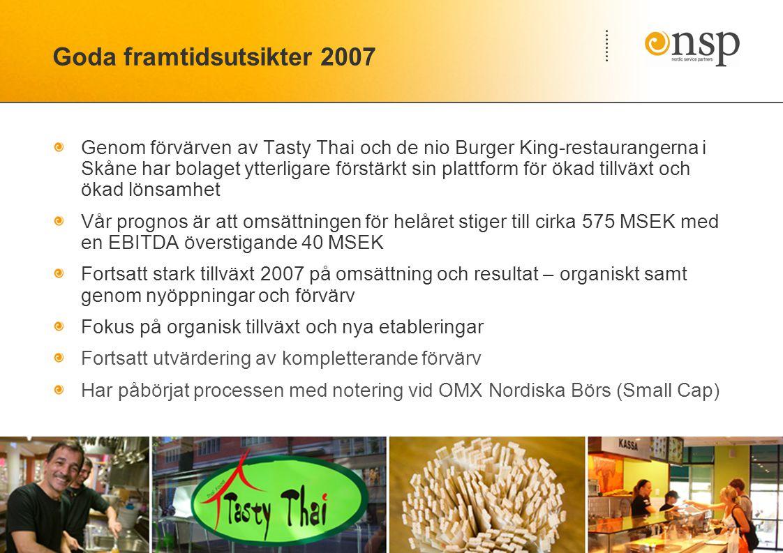 Goda framtidsutsikter 2007 Genom förvärven av Tasty Thai och de nio Burger King-restaurangerna i Skåne har bolaget ytterligare förstärkt sin plattform för ökad tillväxt och ökad lönsamhet Vår prognos är att omsättningen för helåret stiger till cirka 575 MSEK med en EBITDA överstigande 40 MSEK Fortsatt stark tillväxt 2007 på omsättning och resultat – organiskt samt genom nyöppningar och förvärv Fokus på organisk tillväxt och nya etableringar Fortsatt utvärdering av kompletterande förvärv Har påbörjat processen med notering vid OMX Nordiska Börs (Small Cap)