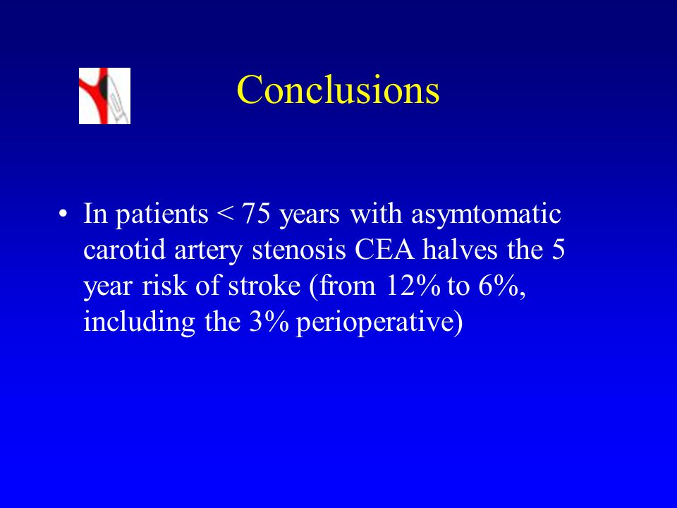 Conclusions In patients < 75 years with asymtomatic carotid artery stenosis CEA halves the 5 year risk of stroke (from 12% to 6%, including the 3% perioperative)