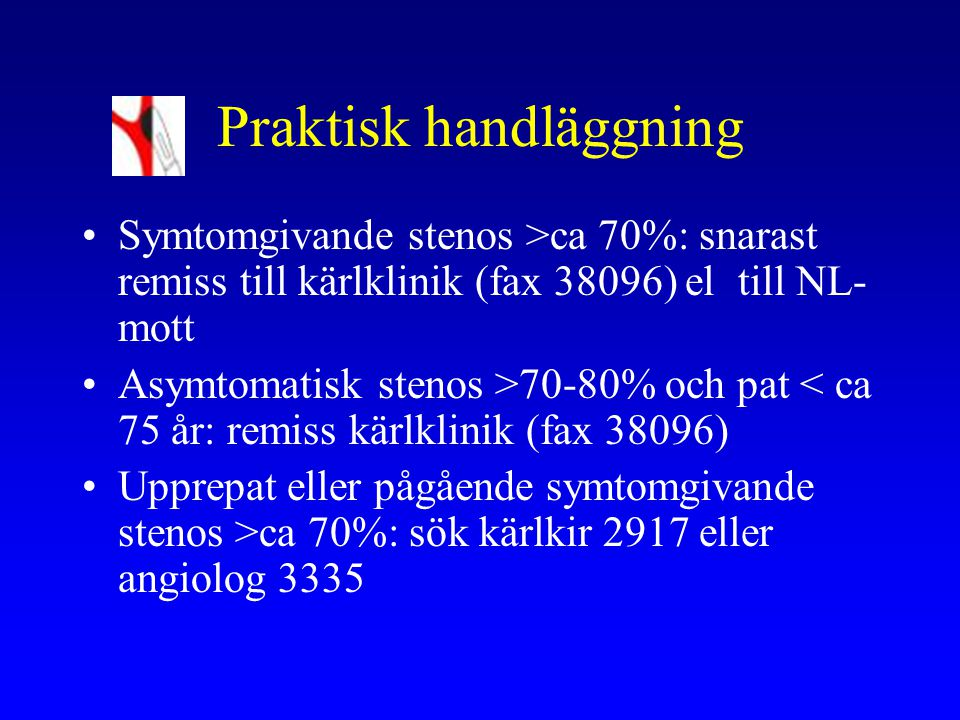 Praktisk handläggning Symtomgivande stenos >ca 70%: snarast remiss till kärlklinik (fax 38096) el till NL- mott Asymtomatisk stenos >70-80% och pat <