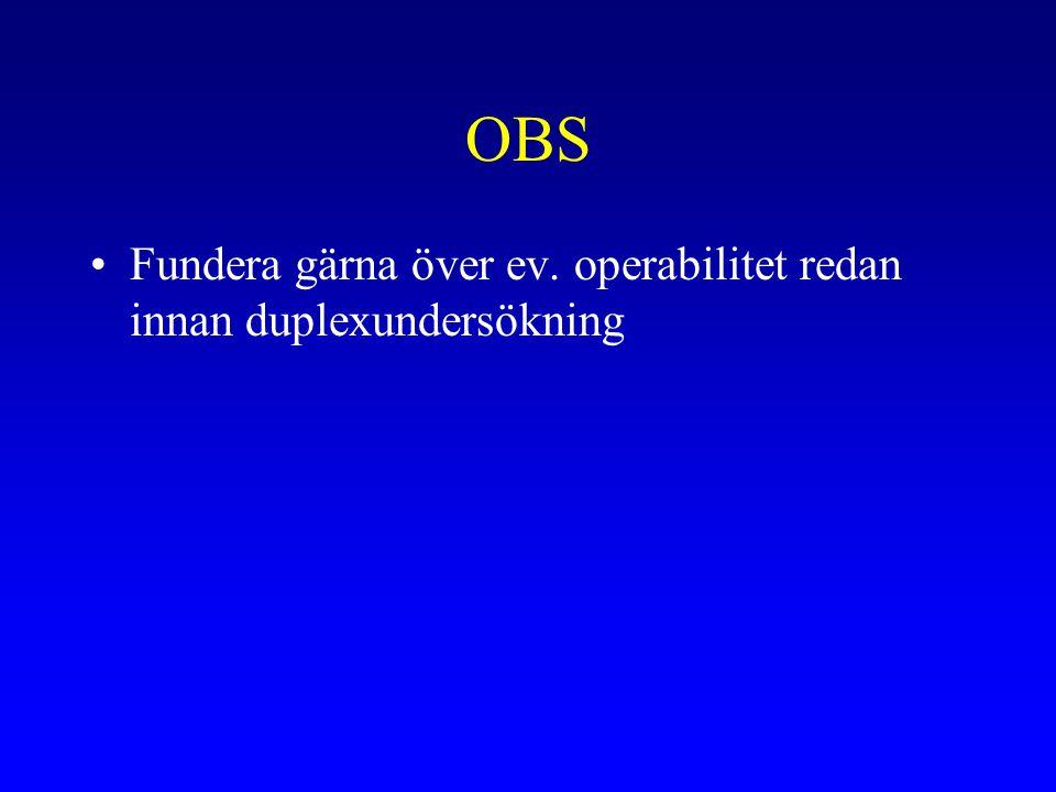 OBS Fundera gärna över ev. operabilitet redan innan duplexundersökning
