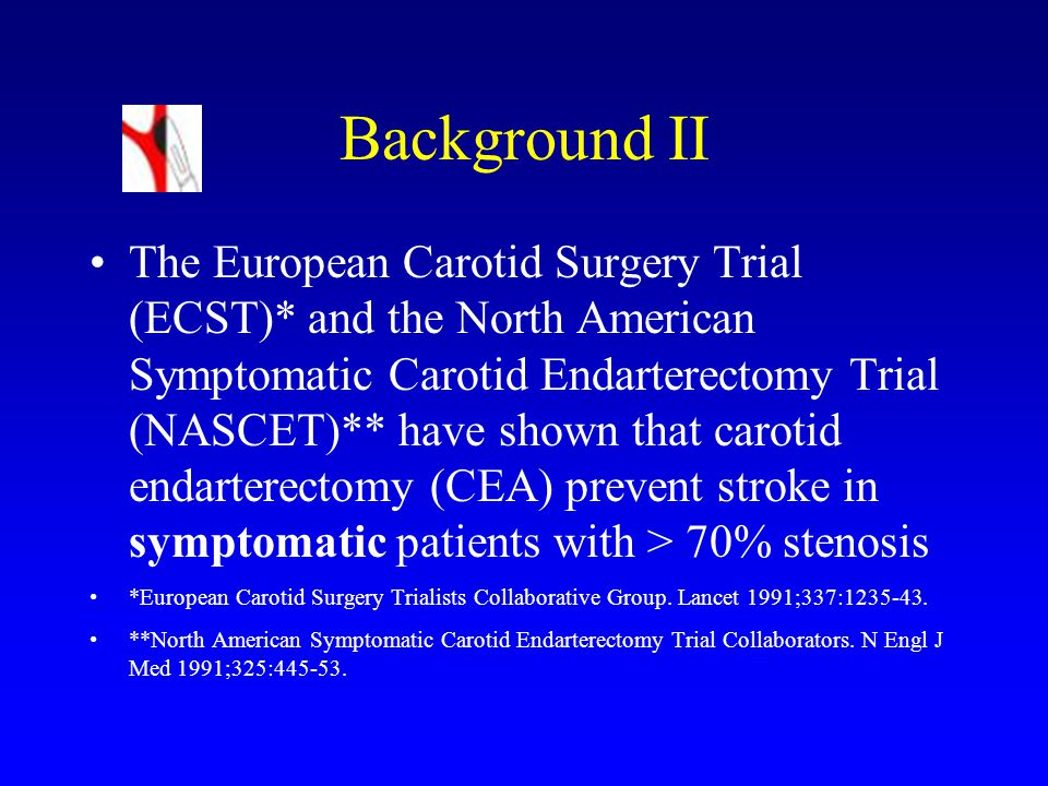 Background II The European Carotid Surgery Trial (ECST)* and the North American Symptomatic Carotid Endarterectomy Trial (NASCET)** have shown that carotid endarterectomy (CEA) prevent stroke in symptomatic patients with > 70% stenosis *European Carotid Surgery Trialists Collaborative Group.