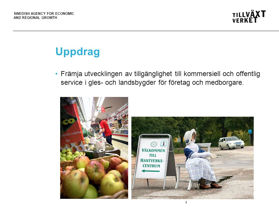 SWEDISH AGENCY FOR ECONOMIC AND REGIONAL GROWTH 2 Uppdrag Främja utvecklingen av tillgänglighet till kommersiell och offentlig service i gles- och landsbygder för företag och medborgare.