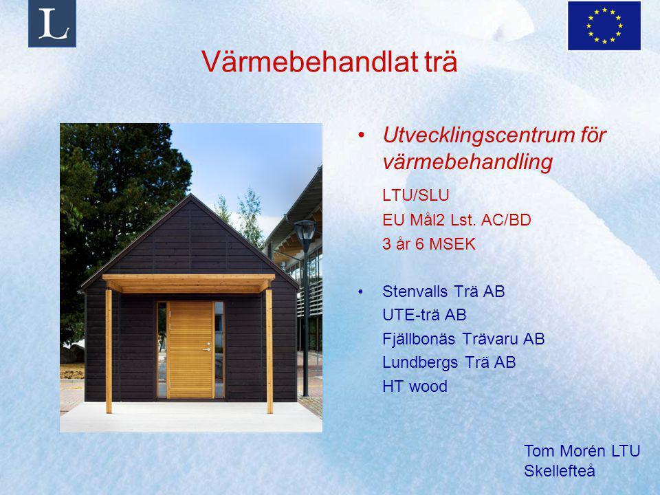 Tom Morén LTU Skellefteå Värmebehandlat trä Utvecklingscentrum för värmebehandling LTU/SLU EU Mål2 Lst. AC/BD 3 år 6 MSEK Stenvalls Trä AB UTE-trä AB