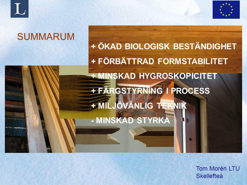 Tom Morén LTU Skellefteå SUMMARUM + ÖKAD BIOLOGISK BESTÄNDIGHET + FÖRBÄTTRAD FORMSTABILITET + MINSKAD HYGROSKOPICITET + FÄRGSTYRNING I PROCESS + MILJÖVÄNLIG TEKNIK - MINSKAD STYRKA