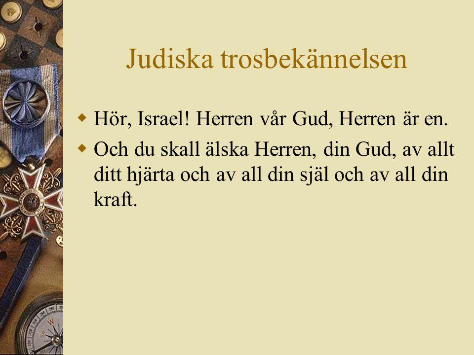 Judiska trosbekännelsen  Hör, Israel! Herren vår Gud, Herren är en.  Och du skall älska Herren, din Gud, av allt ditt hjärta och av all din själ och