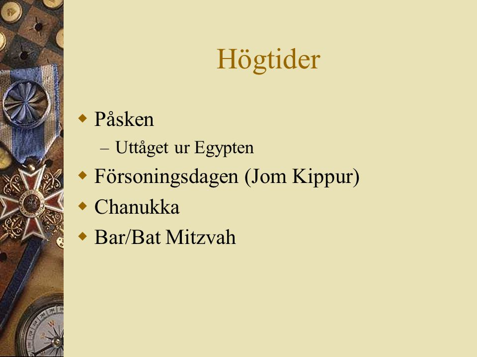Högtider  Påsken – Uttåget ur Egypten  Försoningsdagen (Jom Kippur)  Chanukka  Bar/Bat Mitzvah
