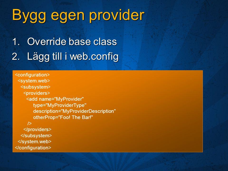 Bygg egen provider 1. Override base class 2. Lägg till i web.config <add name=