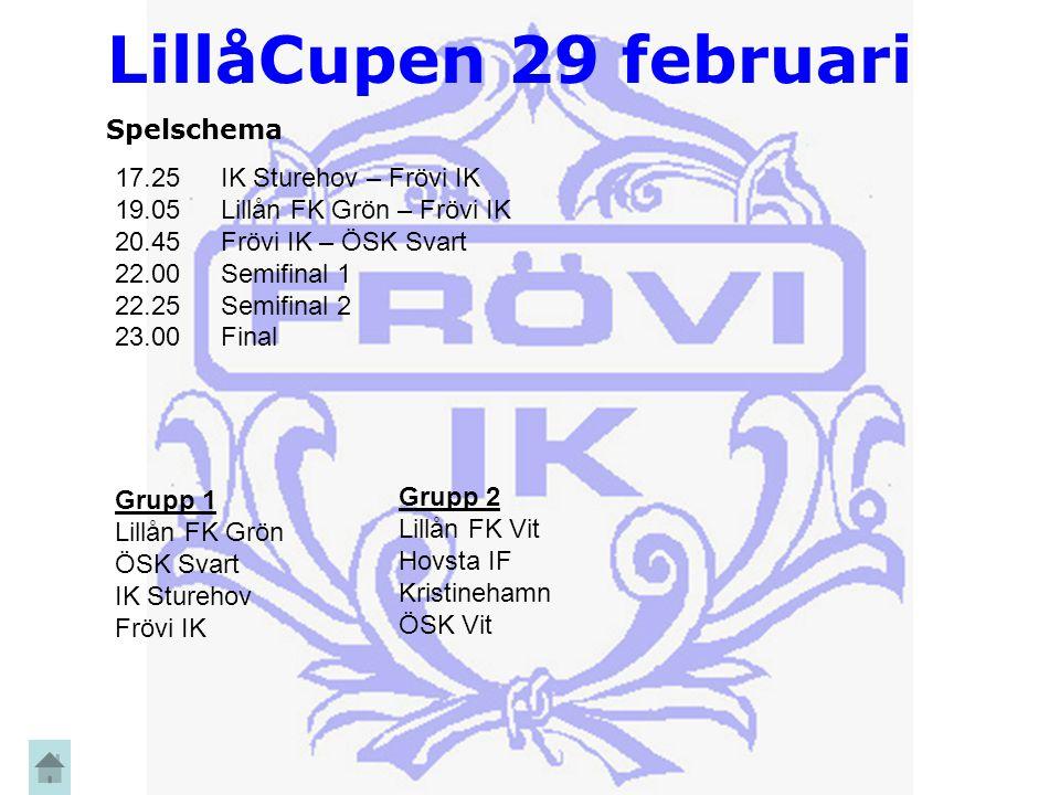 LillåCupen 29 februari Spelschema 17.25 IK Sturehov – Frövi IK 19.05 Lillån FK Grön – Frövi IK 20.45 Frövi IK – ÖSK Svart 22.00Semifinal 1 22.25Semifinal 2 23.00Final Grupp 1 Lillån FK Grön ÖSK Svart IK Sturehov Frövi IK Grupp 2 Lillån FK Vit Hovsta IF Kristinehamn ÖSK Vit